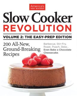 Slow Cooker Revolution Volume 2: The Easy Prep Edition: 200 All-new, ground-breaking recipes. Barbecue, stir-fry, roast, poach, stew... Even bake a chocolate cheesecake