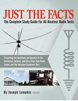 JUST the FACTS: the Complete Study Guide for All Amateur Radio Tests: Presenting the Questions and Answers to the Technician, General, and Extra Class Ham Radio Exams, As Well As the Volunteer Examiner¿s Test