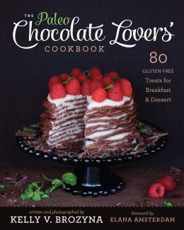 The Paleo Chocolate Lovers' Cookbook: 80 Gluten-Free Treats for Breakfast & Dessert