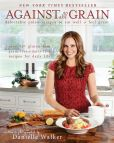 Book Cover Image. Title: Against All Grain:  Delectable Paleo Recipes to Eat Well & Feel Great: More Than 150 Gluten-Free, Grain-Free, and Dairy-Free Recipes for D, Author: Danielle Walker