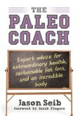 Book Cover Image. Title: The Paleo Coach:  Expert Advice for Extraordinary Health, Sustainable Fat Loss, and an incredible body, Author: Jason Seib