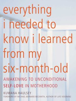 Everything I Needed to Know I Learned From My Six-Month-Old: Awakening To Unconditional Self-Love in Motherhood