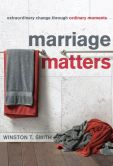 Book Cover Image. Title: Marriage Matters:  Extraordinary Change through Ordinary Moments, Author: Winston T. Smith