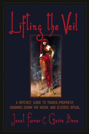 Lifting the Veil: A Witches' Guide to Trance-Prophesy, Drawing Down the Moon, and Ecstatic Ritual