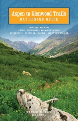 Aspen to Glenwood: Day Hiking Guide: Independence Pass, Aspen, Snowmass, Basalt/Frying Pan, Carbondale, Redstone, Marble, Glenwood Springs