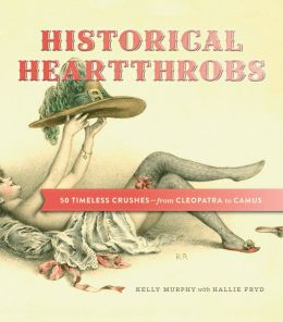 Historical Heartthrobs: 50 Timeless Crushes-From Cleopatra to Camus