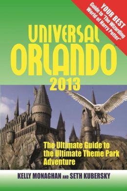 Universal Orlando 2013: The Ultimate Guide to the Ultimate Theme Park Adventure