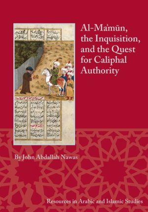 Al-Ma'mun, the Inquisition, and the Quest for Caliphal Authority