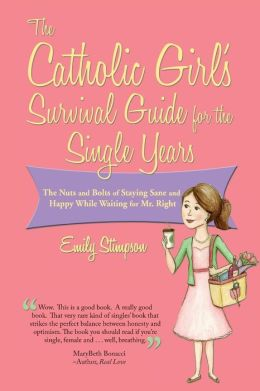 The Catholic Girl's Survival Guide for the Single Years: The Nuts and Bolts of Staying Sane and Happy While Waiting on Mr. Right