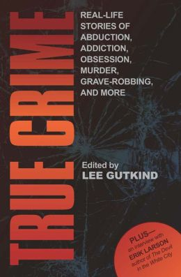 True Crime: Real-Life Stories of Abduction, Addiction, Obsession, Murder, Grave-robbing, and More