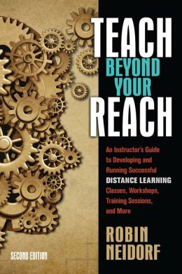 Teach Beyond Your Reach: An Instructor's Guide to Developing and Running Successful Distance Learning Classes, Workshops, Training Sessions, and More