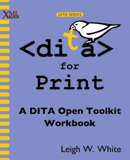 Dita for Print: A Dita Open Toolkit Workbook