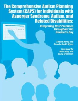 The Comprehensive Autism Planning System (CAPS) for Individuals with Asperger Syndrome, Autism and Related Disabilities: Integrating Best Practices Throughout the Student?s Day