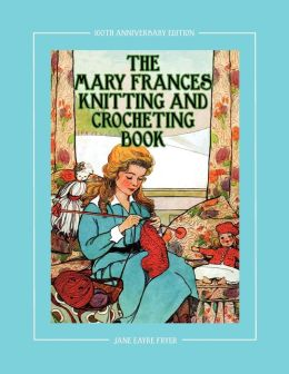 The Mary Frances Knitting and Crocheting Book 100th Anniversary Edition: A Childrens Story-Instruction Book with Doll Clothes Patterns for American Girl and Other 18-Inch Dolls