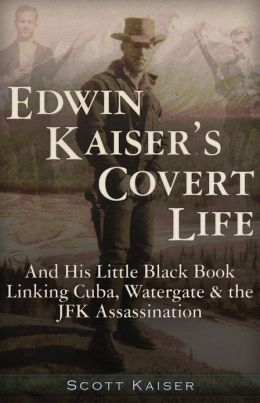 Edwin Kaiser's Covert Life: And His Little Black Book Linking Cuba, Watergate & the JFK Assassination
