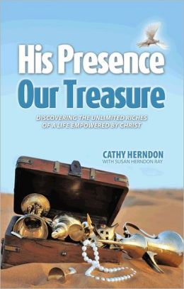 His Presence Our Treasure: Discovering The Unlimited Riches of a Life Empowered by Christ