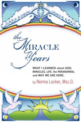 The Miracle Years, What I Learned about God, Miracles, Life, the Paranormal and Why We Are Here