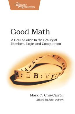 Good Math: A Geek's Guide to the Beauty of Numbers, Logic, and Computation