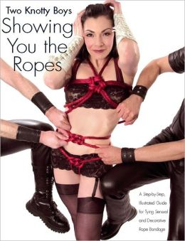 Two Knotty Boys Showing You the Ropes: A Step-by-Step, Illustrated Guide for Tying Sensual and Decorative Rope Bondage