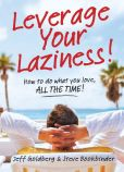 Book Cover Image. Title: Leverage Your Laziness:  How to do what you love, ALL THE TIME!, Author: Steve Bookbinder