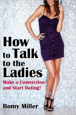 How to Talk to the Ladies: Make a Connection and Start Dating!