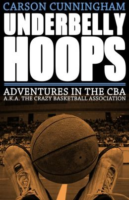 Underbelly Hoops: Adventures in the CBA A. K. a the Crazy Basketball Association