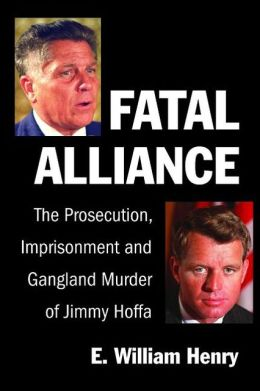 Fatal Alliance: The Prosecution, Imprisonment and Gangland Murder of Jimmy Hoffa