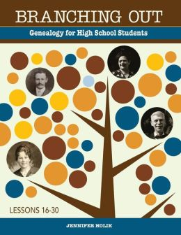 Branching Out Genealogy for High School Students Lessons 16-30: Genealogy for High School Students Lessons 16-30