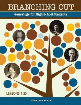 Branching Out Genealogy for High School Students Lessons 1-30: Genealogy for High School Students Lessons 1-30