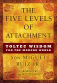 Book Cover Image. Title: The Five Levels of Attachment:  Toltec Wisdom for the Modern World, Author: don Miguel Ruiz Jr.