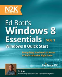 Ed Bott's Windows 8 Essentials: Windows 8 Quick Start: Everything You Need to Know to Be Productive Right Now