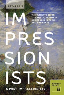 Art + Paris Impressionists & Post-Impressionists: The Ultimate Guide to Artists, Paintings and Places in Paris and Normandy