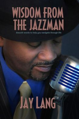 Wisdom From The Jazzman: Smooth Words To Help You Navigate Through Life