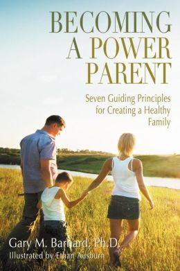 Becoming a Power Parent: Seven Guiding Principles for Creating a Healthy Family