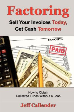Factoring: Sell Your Invoices Today, Get Cash Tomorrow: How to Get Unlimited Funds without a Loan Jeff Callender