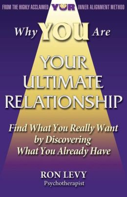 Why You Are Your Ultimate Relationship: Find What You Really Want by Discovering What You Already Have