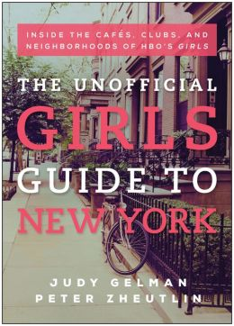 The Unofficial Girls Guide to New York: Inside the Cafes, Clubs, and Neighborhoods of HBO's Girls