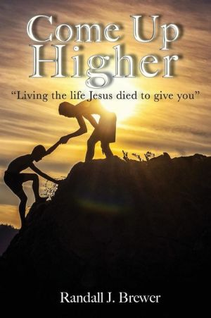 Come Up Higher: Living the life Jesus died to give you