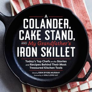 A Colander, Cake Stand, and My Grandfather's Iron Skillet: 40 Top Chefs and the Stories and Recipes Behing Their Most Treasured Kitchen Tools
