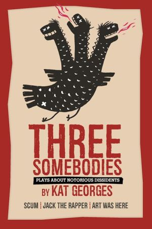 Three Somebodies: Plays about Notorious Dissidents: SCUM Jack the Rapper Art Was Here