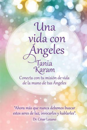 Una vida con angeles. Conecta con tu mision de vida de la mano de tus Angeles