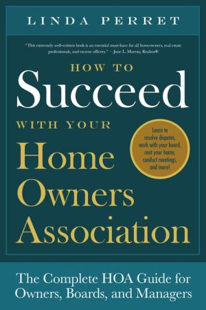 How to Succeed with Your Home Owners Association: The Complete HOA Guide for Owners, Boards, and Managers