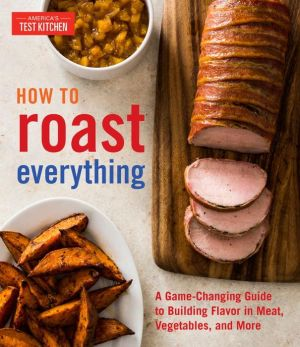 How to Roast Everything: A Game-Changing Guide to Building Flavor in Meat, Vegetables, and More