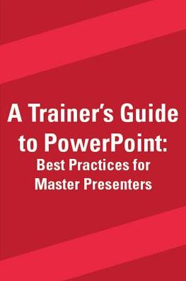 A Trainer's Guide to PowerPoint: Best Practices for Master Presenters