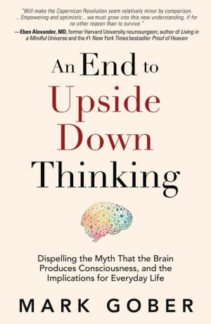 An End to Upside Down Thinking: Dispelling the Myth That the Brain Produces Consciousness, and the Implications for Everyday Life