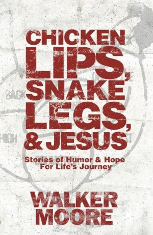 Chicken Lips, Snake Legs, And Jesus: Stories of Humor and Hope For Life's Journey