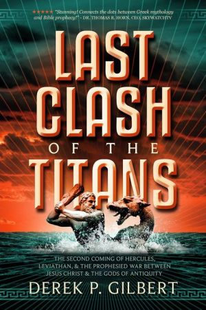 Last Clash of the Titans: The Second Coming of Hercules, Leviathan, and Prophetic War Between Jesus Christ and the Gods of Antiquity