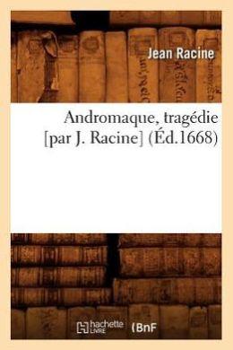 Andromaque, Tragedie [Par J. Racine]