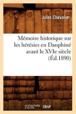 Memoire Historique Sur Les Heresies En Dauphine Avant Le Xvie Siecle (Ed.1890)