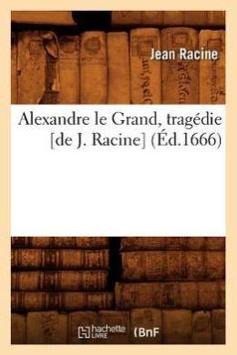 Alexandre Le Grand, Tragedie [De J. Racine]